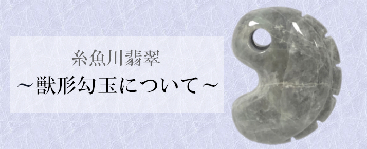 糸魚川翡翠~獣形(じゅうけい)勾玉について~